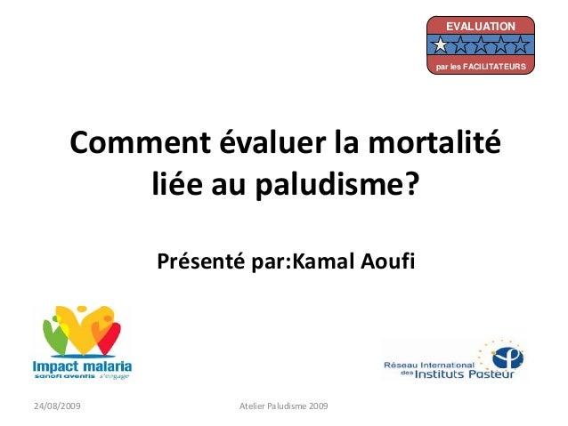 Comment évaluer la mortalitéliée au paludisme?Présenté par:Kamal Aoufi24/08/2009 Atelier Paludisme 2009EVALUATIONpar les F...