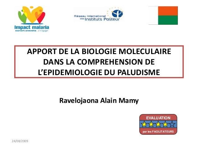 APPORT DE LA BIOLOGIE MOLECULAIREDANS LA COMPREHENSION DEL'EPIDEMIOLOGIE DU PALUDISMERavelojaona Alain Mamy24/08/2009EVALU...