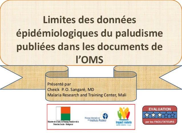 Limites des donnéesépidémiologiques du paludismepubliées dans les documents del'OMSPrésenté parCheick P. O. Sangaré, MDMal...
