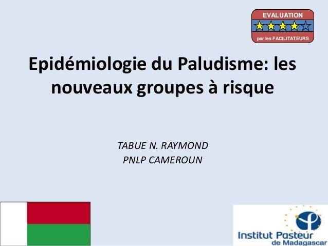 Epidémiologie du Paludisme: lesnouveaux groupes à risqueTABUE N. RAYMONDPNLP CAMEROUNEVALUATIONpar les FACILITATEURS