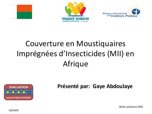 Couverture en MoustiquairesImprégnées d'Insecticides (MII) enAfriquePrésenté par: Gaye AbdoulayeAtelier paludisme 200910/0...