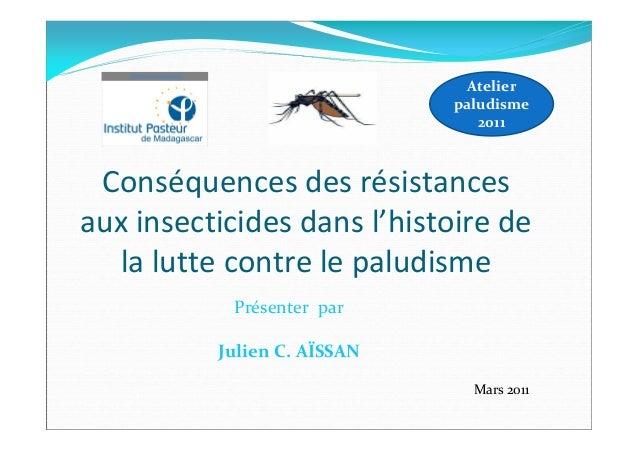 Conséquences des résistancesaux insecticides dans l'histoire dela lutte contre le paludismeAtelierpaludisme2011Présenter p...
