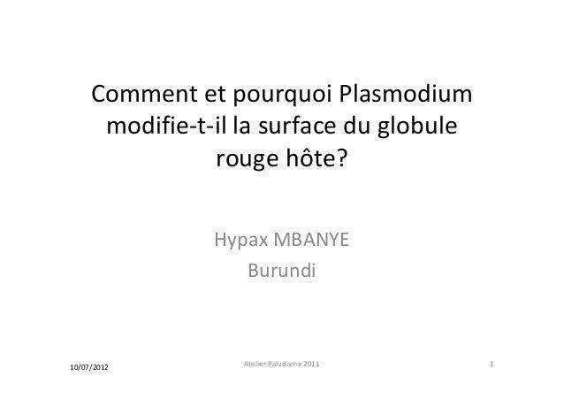 Comment et pourquoi Plasmodiummodifie-t-il la surface du globulerouge hôte?Hypax MBANYEBurundi10/07/2012 1Atelier Paludism...