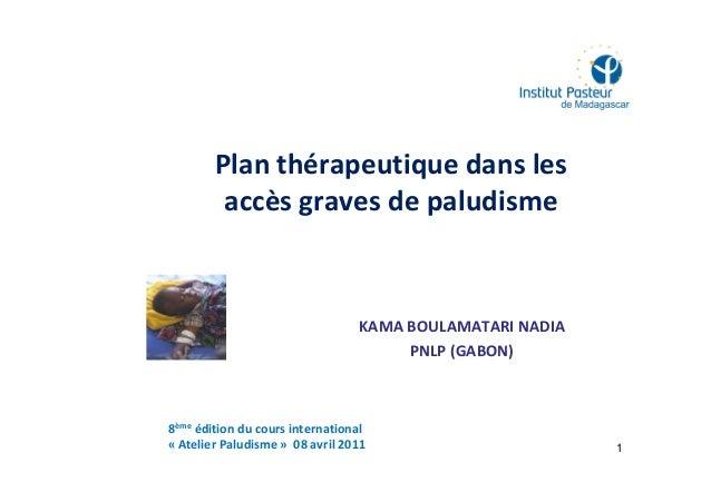 Plan thérapeutique dans lesaccès graves de paludismeKAMA BOULAMATARI NADIAPNLP (GABON)18ème édition du cours international...