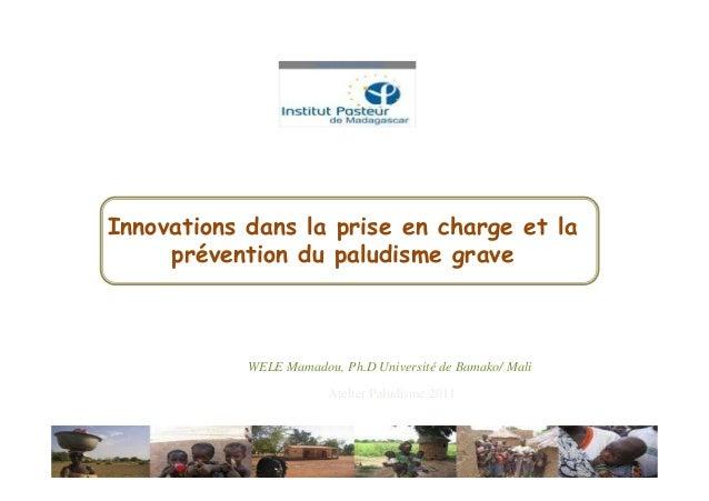 Innovations dans la prise en charge et la     prévention du paludisme grave            WELE Mamadou, Ph.D Université de Ba...