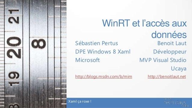 WinRT et l'accès auxdonnéesBenoit LautDéveloppeurMVP Visual StudioUcayaXaml ça roxe !http://benoitlaut.netSébastien Pertus...