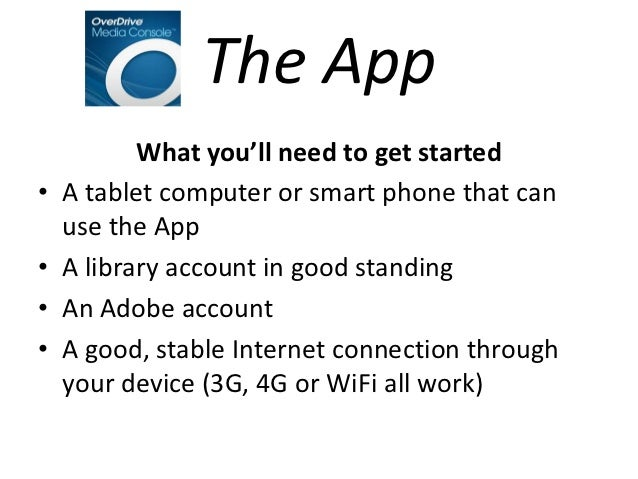 The App           What you'll need to get started•   A tablet computer or smart phone that can    use the App•   A library...