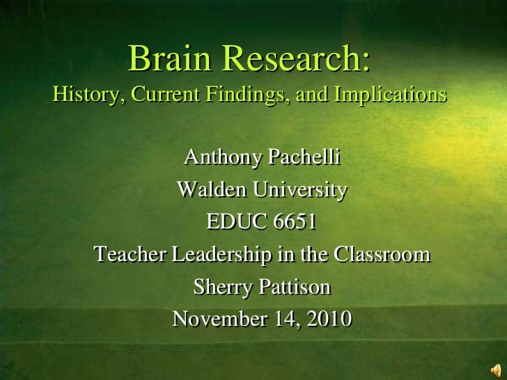 Brain Research:History, Current Findings, and Implications<br />Anthony Pachelli<br />Walden University<br />EDUC 6651<br ...