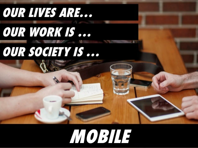 OUR LIVES ARE… OUR SOCIETY IS … OUR WORK IS … MOBILE