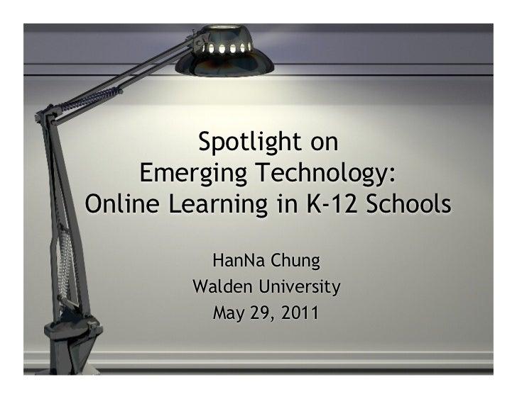 Spotlight on     Emerging Technology:Online Learning in K-12 Schools          HanNa Chung         Walden University       ...