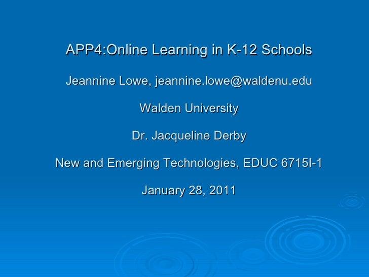 APP4:Online Learning in K-12 Schools Jeannine Lowe, jeannine.lowe@waldenu.edu Walden University Dr. Jacqueline Derby New a...