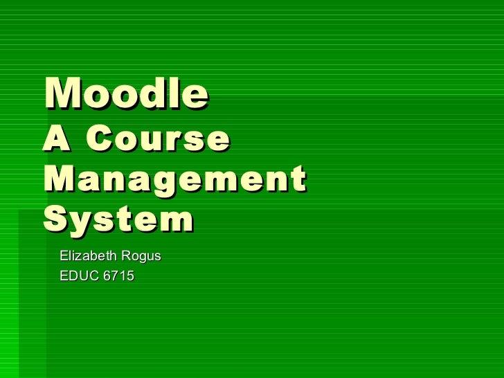 Moodle  A Course Management System Elizabeth Rogus EDUC 6715