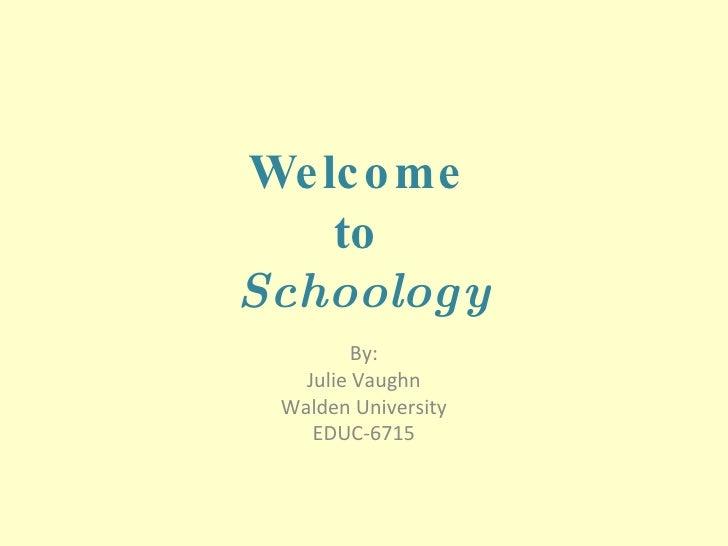 Welcome  to  Schoology By: Julie Vaughn Walden University EDUC-6715