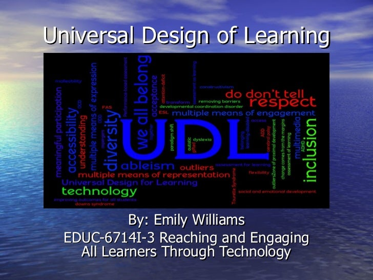 Universal Design of Learning By: Emily Williams EDUC-6714I-3 Reaching and Engaging All Learners Through Technology