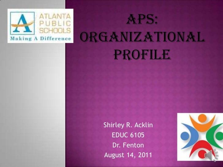 APS:<br />Organizational<br />Profile<br />Shirley R. Acklin<br />EDUC 6105<br />Dr. Fenton<br />August 14, 2011<br />