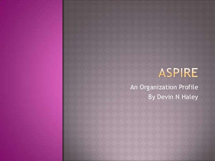 Aspire<br />An Organization Profile<br />By Devin N Haley<br />
