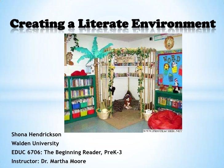 Creating a Literate EnvironmentShona HendricksonWalden UniversityEDUC 6706: The Beginning Reader, PreK-3Instructor: Dr. Ma...