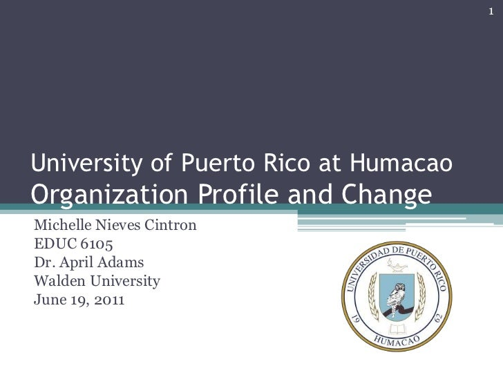 University of Puerto Rico at HumacaoOrganization Profile and Change<br />Michelle Nieves Cintron<br />EDUC 6105<br />Dr. A...