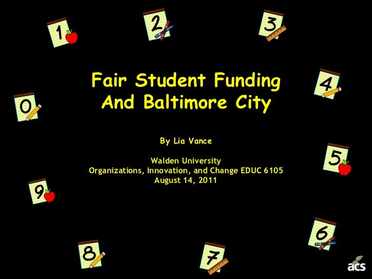 Fair Student FundingAnd Baltimore CityBy Lia VanceWalden UniversityOrganizations, Innovation, and Change EDUC 6105August 1...