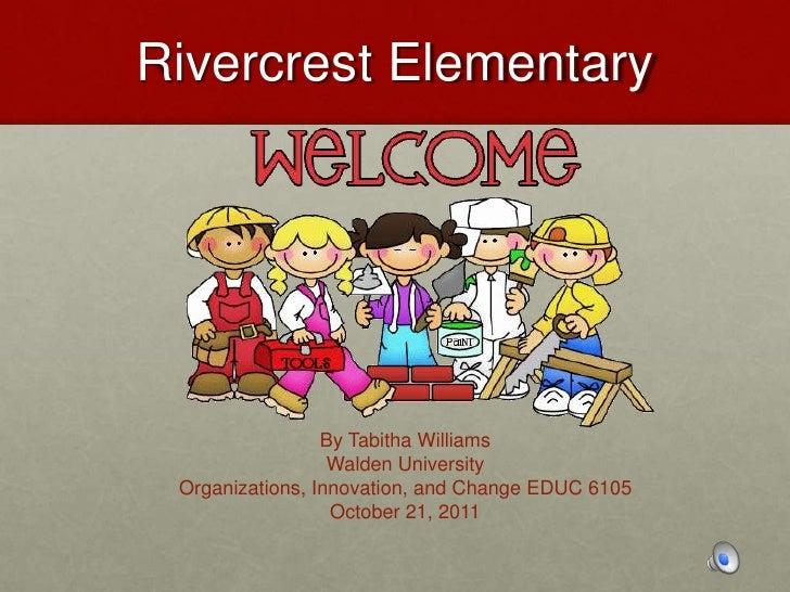 Rivercrest Elementary                 By Tabitha Williams                  Walden University Organizations, Innovation, an...