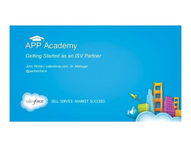 APP Academy Getting Started as an ISV Partner John Richter, salesforce.com, Sr. Manager @partnerforce