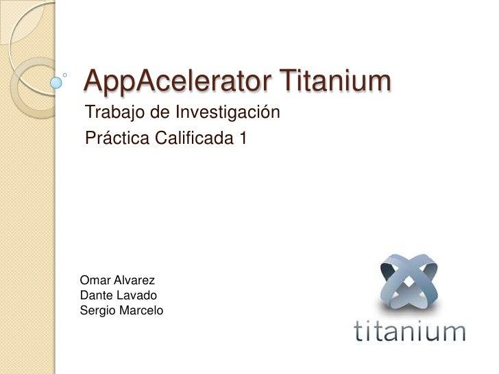 AppAceleratorTitanium<br />Trabajo de Investigación<br />Práctica Calificada 1<br />Omar Alvarez<br />Dante Lavado<br />Se...