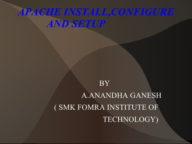 APACHE INSTALL,CONFIGURE AND SETUP  <ul>BY A.ANANDHA GANESH ( SMK FOMRA INSTITUTE OF TECHNOLOGY)  </ul>