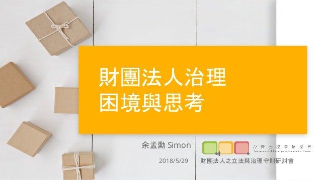 財團法人治理 困境與思考 余孟勳 Simon 2018/5/29 財團法人之立法與治理守則研討會