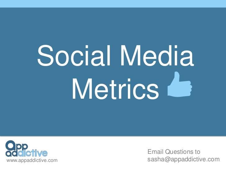 Social Media             Metrics                       Email Questions towww.appaddictive.com   sasha@appaddictive.com