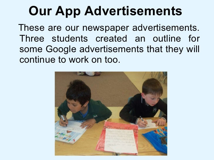 Our App Advertisements <ul><li>These are our newspaper advertisements. Three students created an outline for some Google a...