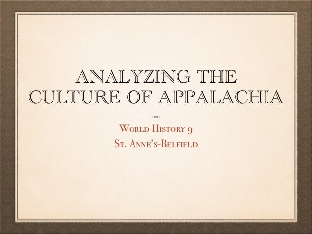 ANALYZING THE CULTURE OF APPALACHIA World History 9 St. Anne's-Belfield