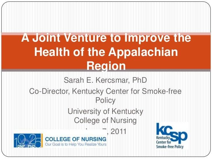 A Joint Venture to Improve the Health of the Appalachian Region<br />Sarah E. Kercsmar, PhD<br />Co-Director, Kentucky Cen...