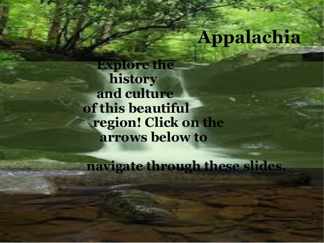 AppalachiaExplore the history and culture    of this beautiful region! Click anywhere to get started.