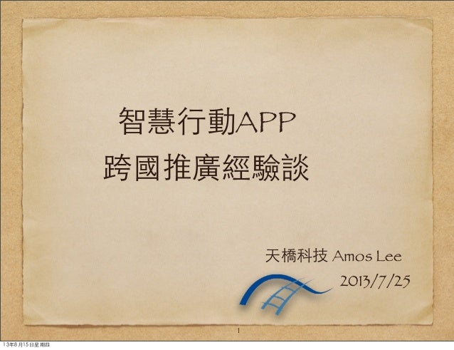 智慧⾏行動APP 跨國推廣經驗談 1 天橋科技 Amos Lee 2013/7/25 13年8月15⽇日星期四