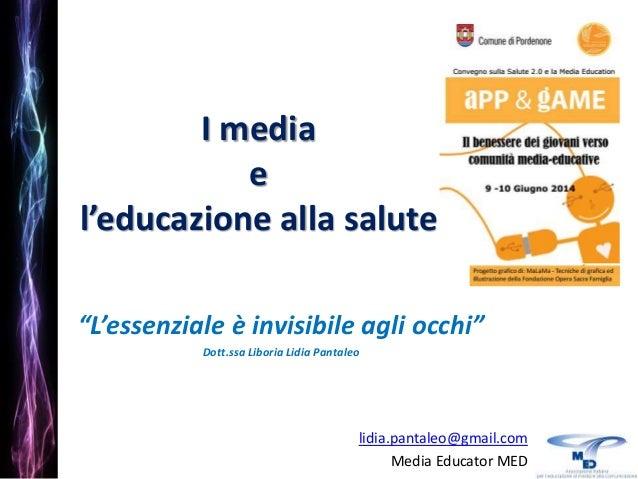 """I media e l'educazione alla salute """"L'essenziale è invisibile agli occhi"""" Dott.ssa Liboria Lidia Pantaleo lidia.pantaleo@g..."""