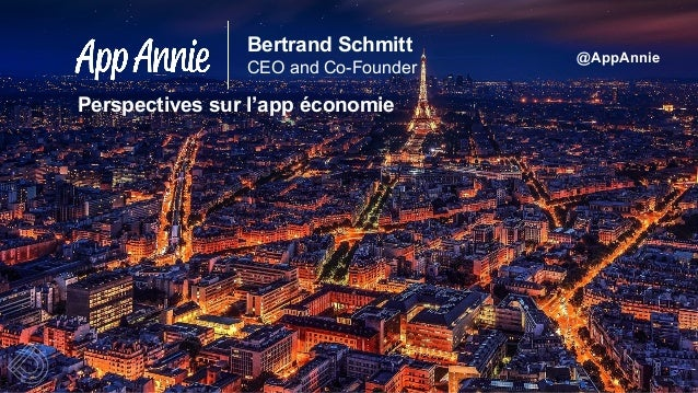 @AppAnnie Bertrand Schmitt CEO and Co-Founder Perspectives sur l'app économie