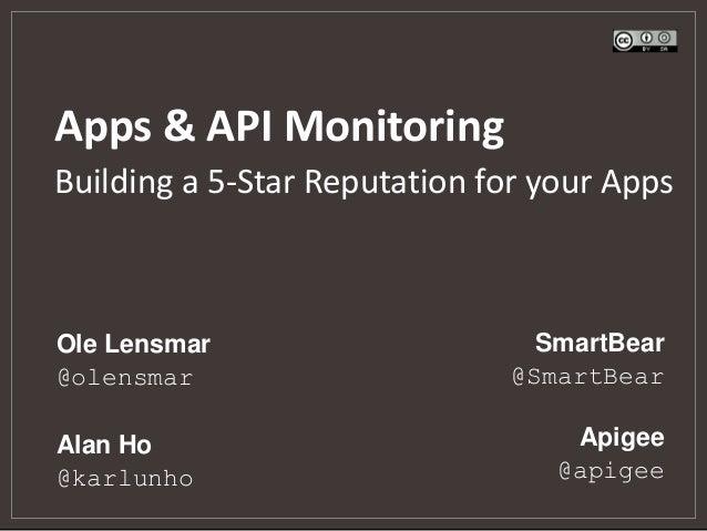 Apps & API Monitoring Apigee @apigee Ole Lensmar @olensmar Alan Ho @karlunho SmartBear @SmartBear Building a 5-Star Reputa...