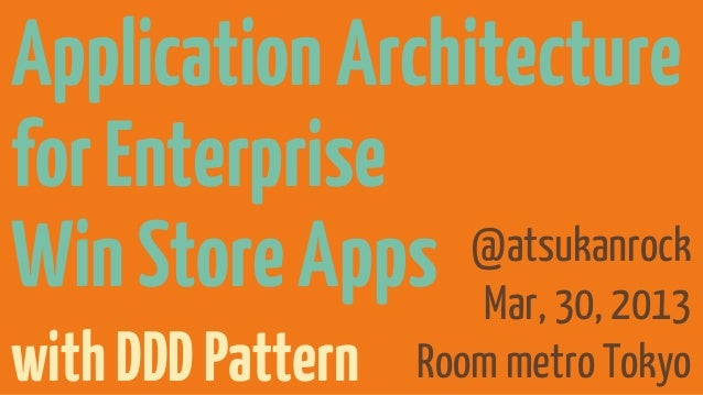 Application Architecturefor EnterpriseWin Store Apps Mar, 30, 2013                 @atsukanrockwith DDD Pattern   Room met...