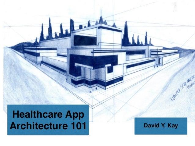 Healthcare App Architecture 101 David Y. Kay