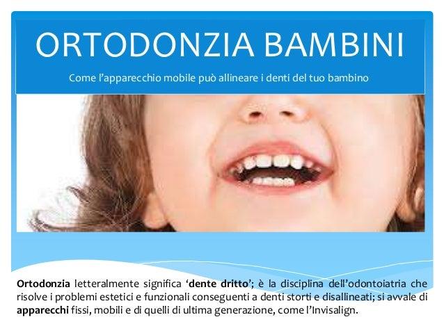 ORTODONZIA BAMBINI Ortodonzia letteralmente significa 'dente dritto'; è la disciplina dell'odontoiatria che risolve i prob...