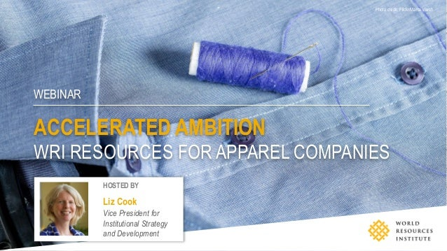 WEBINAR ACCELERATED AMBITION WRI RESOURCES FOR APPAREL COMPANIES Photo credit: Flickr/Marco Verch HOSTED BY Liz Cook Vice ...