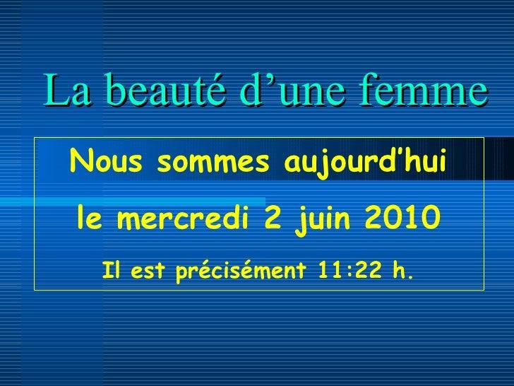 La beauté d'une femme Nous sommes aujourd'hui le  mercredi 2 juin 2010 Il est précisément  11:22  h.
