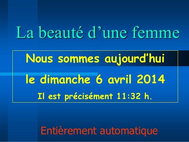 La beauté d'une femme Entièrement automatique Nous sommes aujourd'hui le dimanche 6 avril 2014 Il est précisément 11:32 h.