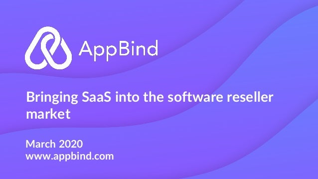 Bringing SaaS into the software reseller market March 2020 www.appbind.com