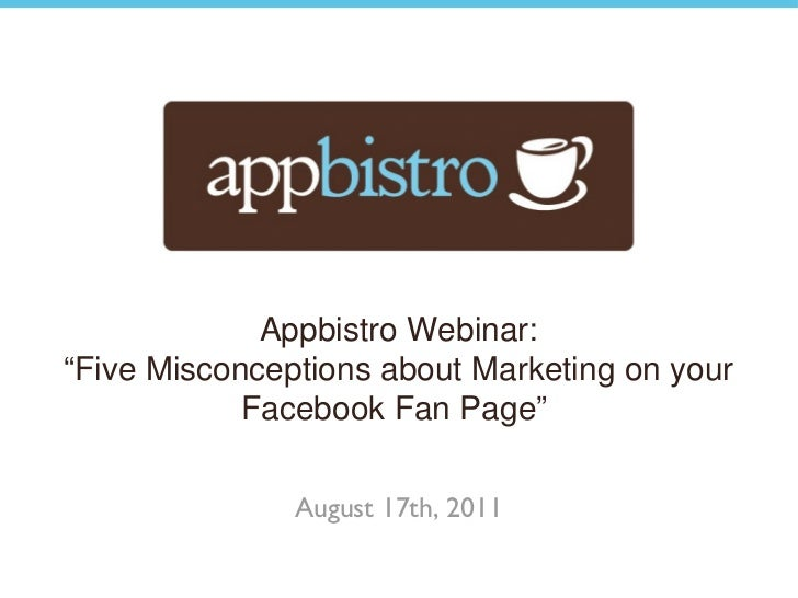 "Appbistro Webinar: "" Five Misconceptions about Marketing on your Facebook Fan Page""  August 17th, 2011"
