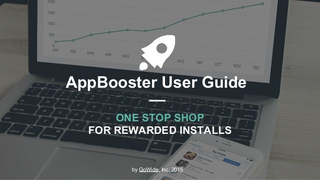 AppBooster User Guide ONE STOP SHOP FOR REWARDED INSTALLS by GoWide, Inc. 2015