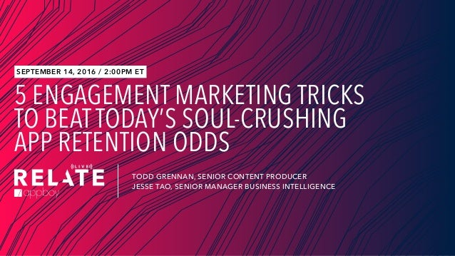 5 ENGAGEMENT MARKETING TRICKS TO BEAT TODAY'S SOUL-CRUSHING APP RETENTION ODDS TODD GRENNAN, SENIOR CONTENT PRODUCER JESSE...