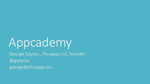 Appcademy George Spyrou , Plusapps LLC founder @gspyrou george@plusapps.eu