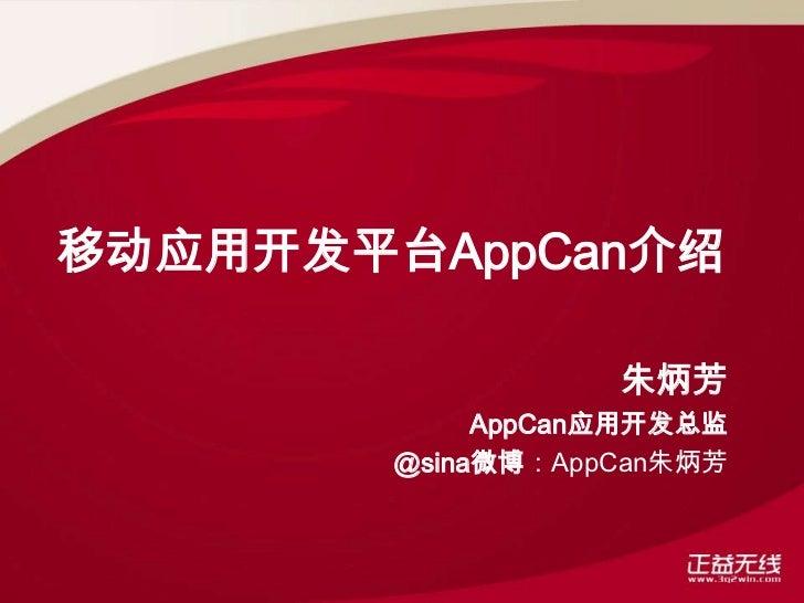 移动应用开发平台AppCan介绍                   朱炳芳             AppCan应用开发总监        @sina微博:AppCan朱炳芳