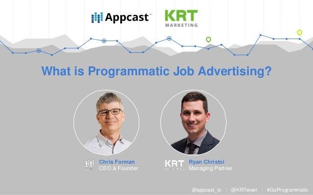 What is Programmatic Job Advertising? Ryan Christoi Managing Partner @appcast_io   @KRTweet   #GoProgrammatic Chris Forman...